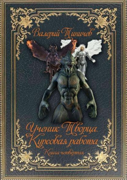 Валерий Тиничев Ученик Творца. Курсовая работа. Книга четвёртая