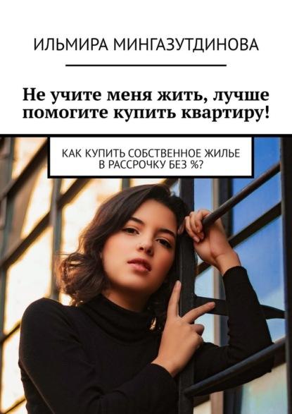 Ильмира Мингазутдинова Неучите меня жить, лучше помогите купить квартиру! Как купитьсобственное жилье врассрочку без%?