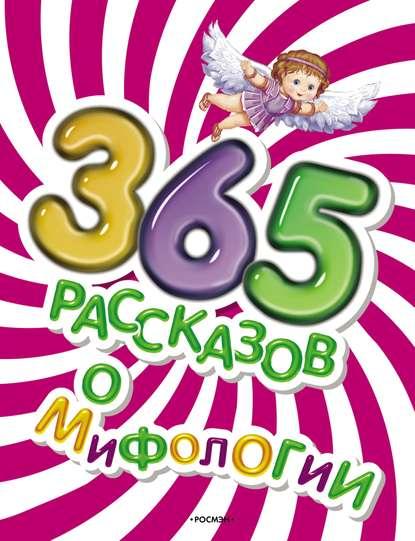 Елена Широнина 365 рассказов о мифологии коллектив авторов 365 рассказов об удивительных открытиях