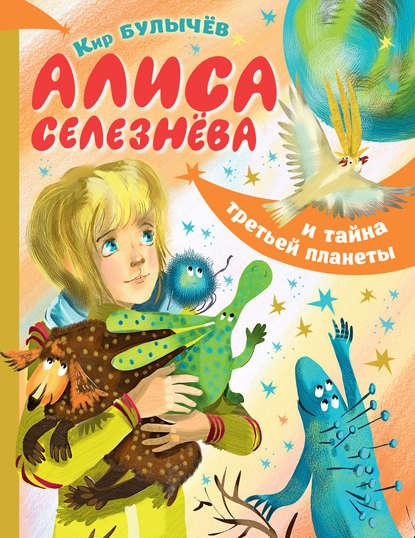 Кир Булычев Алиса Селезнёва и тайна Третьей планеты булычев к алиса селезнёва и тайна третьей планеты