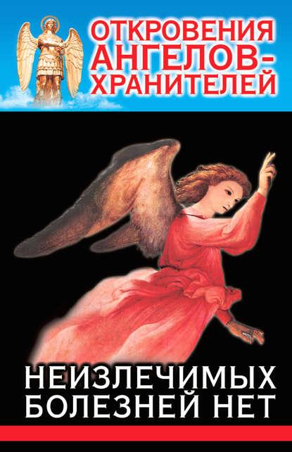 Ренат Гарифзянов Откровения Ангелов-Хранителей. Неизлечимых болезней нет ренат гарифзянов откровения ангелов хранителей переселение душ