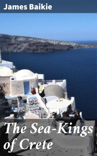 James Baikie The Sea-Kings of Crete недорого