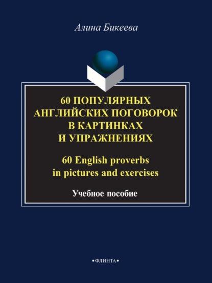 Алина Бикеева 60 популярных английских поговорок в картинках и упражнениях / 60 English proverbs in pictures and exercises