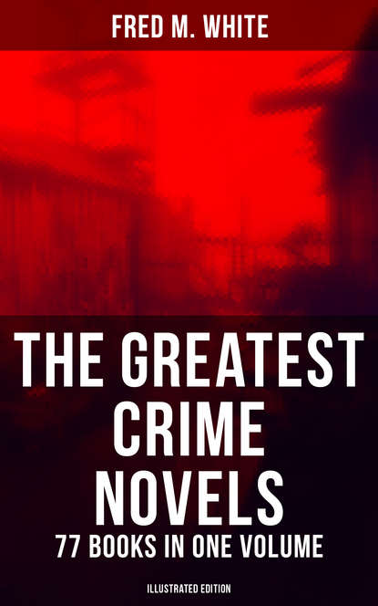 The Greatest Crime Novels of Fred M. White - 77 Books in One Volume (Illustrated Edition) фото