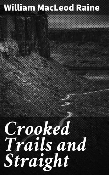 Фото - William MacLeod Raine Crooked Trails and Straight william macleod raine long texan