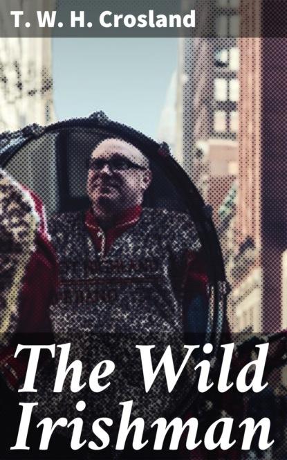 Фото - T. W. H. Crosland The Wild Irishman t w h crosland the egregious english