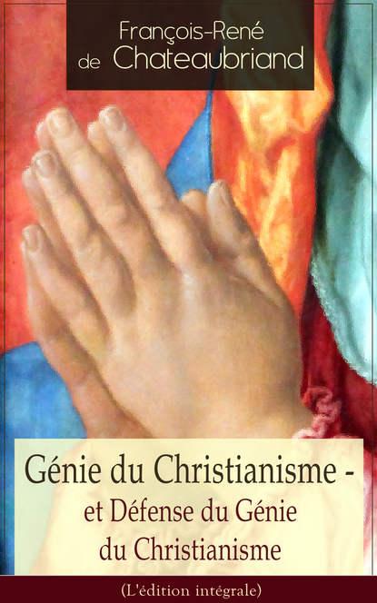 François-René de Chateaubriand Génie du Christianisme - et Défense du Génie du Christianisme (L'édition intégrale) françois rené de chateaubriand atala and rene
