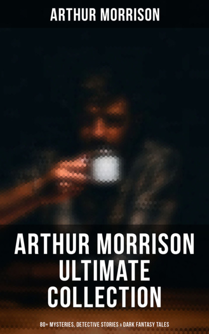 Arthur Morrison ARTHUR MORRISON Ultimate Collection: 80+ Mysteries, Detective Stories & Dark Fantasy Tales (Illustrated) arthur morrison tales of the old london slum – complete collection 4 novels