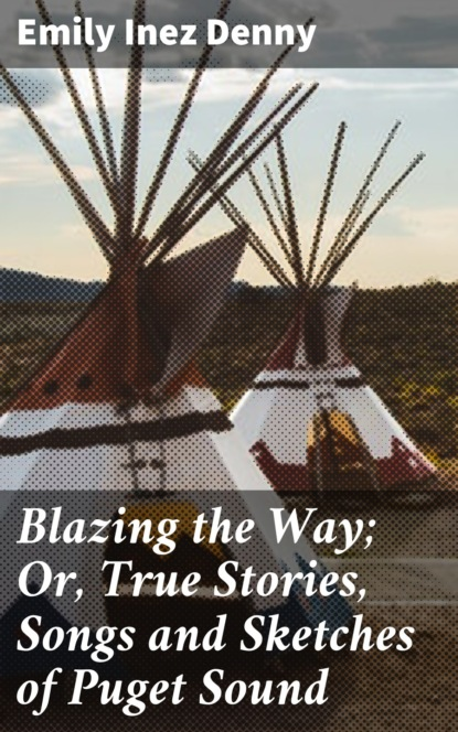 Emily Inez Denny Blazing the Way; Or, True Stories, Songs and Sketches of Puget Sound фото