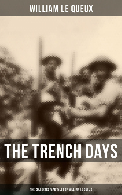 William Le Queux THE TRENCH DAYS: The Collected War Tales of William Le Queux william le queux the invasion of 1910