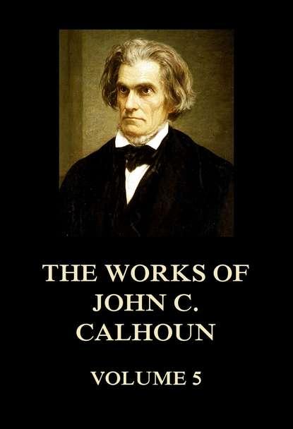 John C. Calhoun The Works of John C. Calhoun Volume 5 недорого