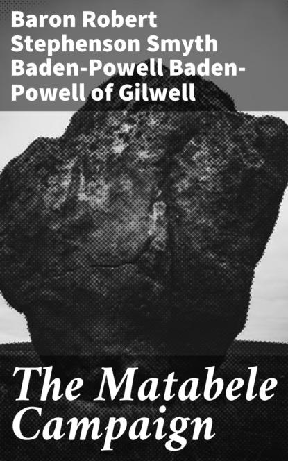 Baron Robert Stephenson Smyth Baden-Powell Baden-Powell of Gilwell The Matabele Campaign robert baden powell of gilwell the matabele campaign