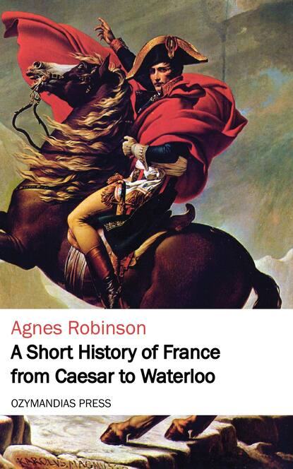 Agnes Robinson A Short History of France from Caesar to Waterloo недорого