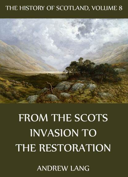 Andrew Lang The History Of Scotland - Volume 8: From The Scots Invasion To The Restoration andrew lang the history of scotland volume 12 from jacobite leaders to the end of jacobitism
