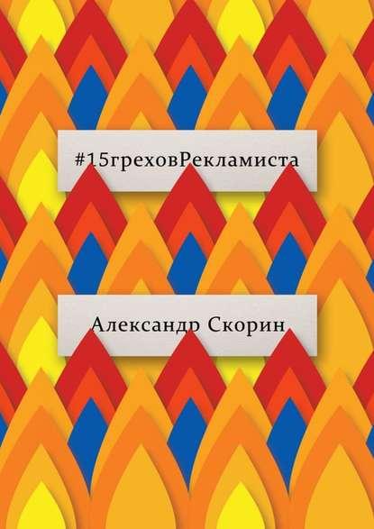 Александр Скорин #15греховРекламиста. Опыт чужих ошибок, которые не следует повторять