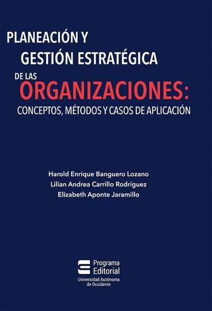 Harold Enrique Banguero Lozano Planeación y gestión estratégica de las organizaciones: conceptos, métodos y casos de aplicación hugo valdez organizaciones sanas y enfermas