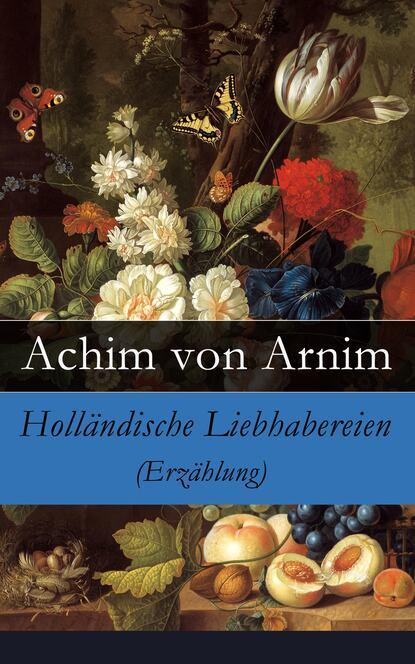 Achim von Arnim Holländische Liebhabereien (Erzählung) achim von arnim das frühlingsfest nachspiel