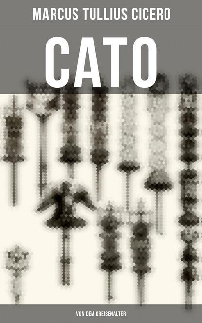 Марк Туллий Цицерон Cato: Von dem Greisenalter марк туллий цицерон cato