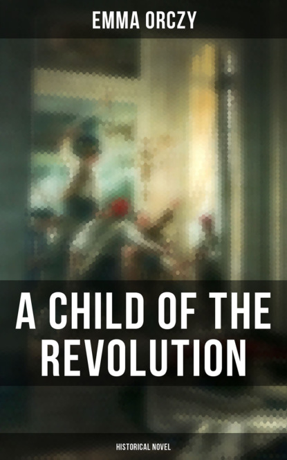 Фото - Emma Orczy A Child of the Revolution: Historical Novel emma orczy the bronze eagle a story of the hundred days