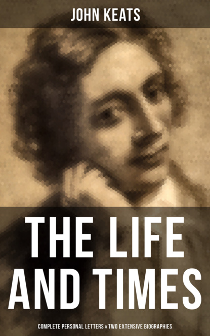 John Keats The Life and Times of John Keats: Complete Personal letters & Two Extensive Biographies john ellis personal experience of a physician