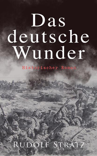 Rudolf Stratz Das deutsche Wunder: Historischer Roman rudolf stratz madlene historischer roman aus dem großen bauernkrieg von 1525