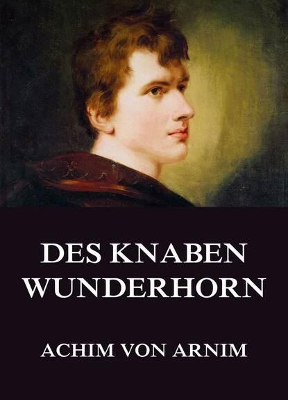 Achim von Arnim Des Knaben Wunderhorn achim von arnim geschichte des armen spoleto neun novellen von achim von arnim