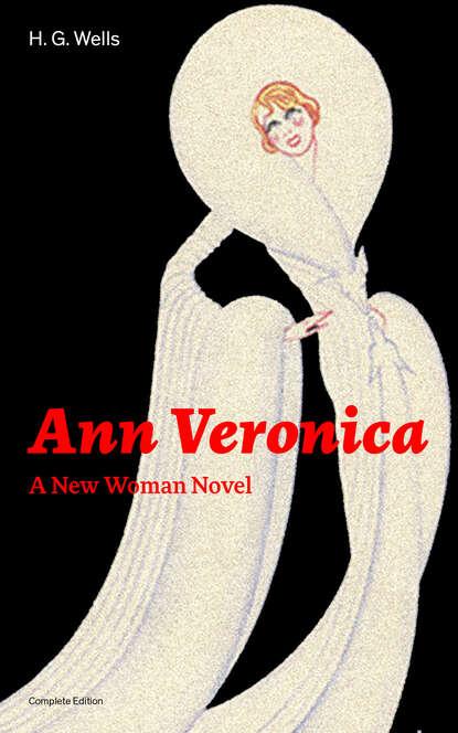H. G. Wells Ann Veronica - A New Woman Novel (Complete Edition) wells h ann veronica a modern love story