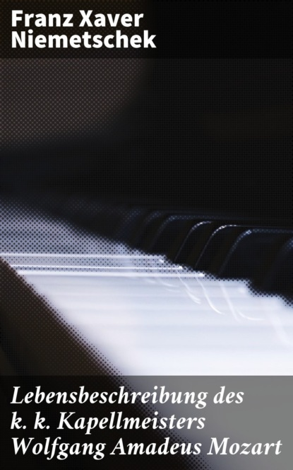Фото - Franz Xaver Niemetschek Lebensbeschreibung des k. k. Kapellmeisters Wolfgang Amadeus Mozart franz xaver bronner fischergedichte und erzahlungen