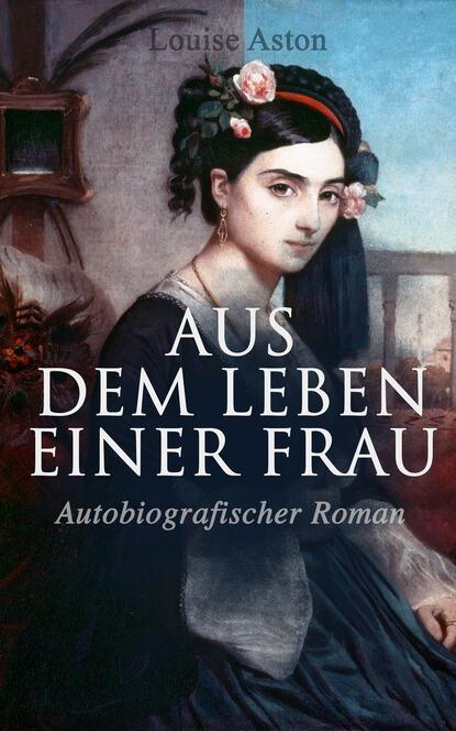 Louise Aston Aus dem Leben einer Frau (Autobiografischer Roman) стефан цвейг vierundzwanzig stunden aus dem leben einer frau