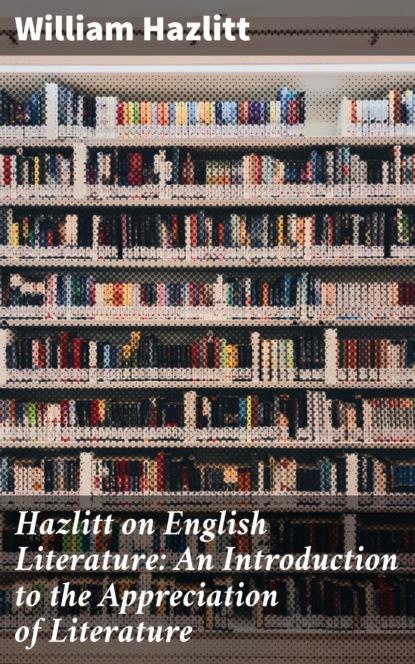 William Hazlitt Hazlitt on English Literature: An Introduction to the Appreciation of Literature william walton an expose on the dissentions of spanish america