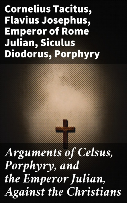 Фото - Cornelius Tacitus Arguments of Celsus, Porphyry, and the Emperor Julian, Against the Christians cornelius tacitus tacite t 2