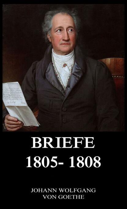 Иоганн Вольфганг фон Гёте Briefe 1805 - 1808 иоганн вольфганг фон гёте briefe 1828 1829