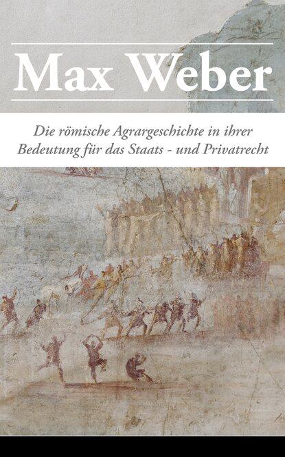 Max Weber Die römische Agrargeschichte in ihrer Bedeutung für das Staats- und Privatrecht georg weber die weltgeschichte in ubersichtlicher darstellung