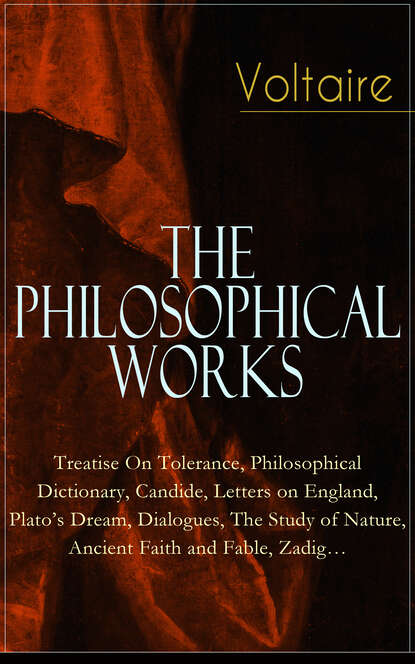 Voltaire - The Philosophical Works: Treatise On Tolerance, Philosophical Dictionary, Candide, Letters on England, Plato's Dream, Dialogues, The Study of Nature, Ancient Faith and Fable, Zadig…