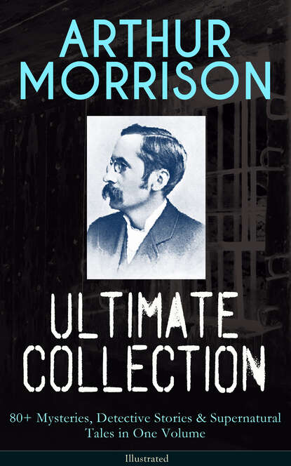 Arthur Morrison ARTHUR MORRISON Ultimate Collection: 80+ Mysteries, Detective Stories & Supernatural Tales in One Volume (Illustrated) arthur morrison tales of the old london slum – complete collection 4 novels