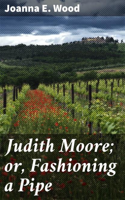 Фото - Joanna E. Wood Judith Moore; or, Fashioning a Pipe judith bowen charlotte moore