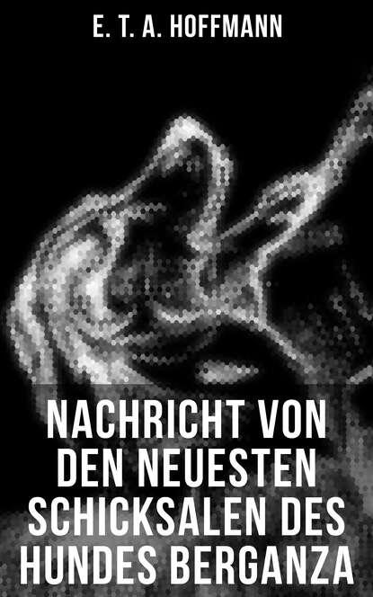 Фото - E. T. A. Hoffmann Nachricht von den neuesten Schicksalen des Hundes Berganza e t a hoffmann nachricht von den neuesten schicksalen des hundes berganza