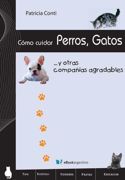 Фото - Patricia Conti Cómo cuidar perros, gatos y otras compañías agradables jaquelina romero cómo cuidar a un unicornio
