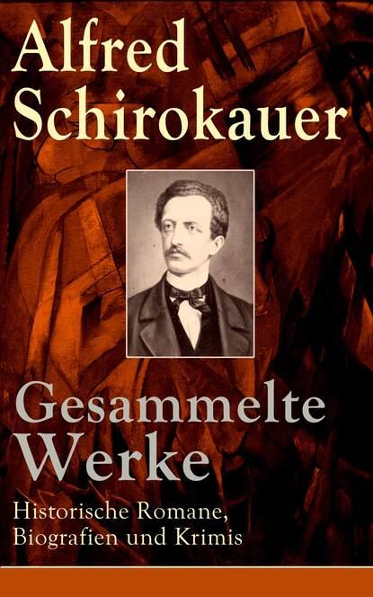 Alfred Schirokauer Gesammelte Werke: Historische Romane, Biografien und Krimis alfred schirokauer gesammelte werke von alfred schirokauer