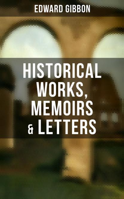 Фото - Эдвард Гиббон Edward Gibbon: Historical Works, Memoirs & Letters эдвард гиббон history of the decline and fall of the roman empire volume 1