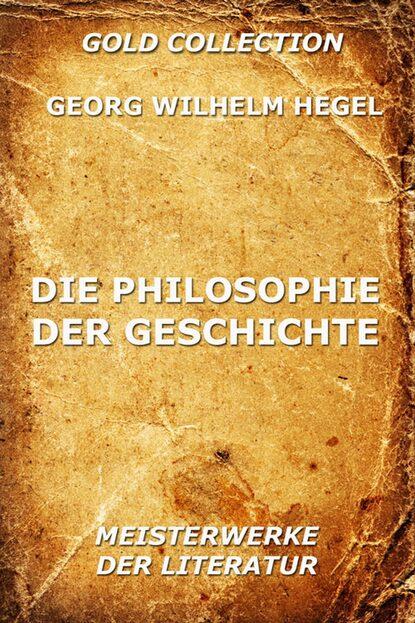 Georg Wilhelm Hegel Die Philosophie der Geschichte georg wilhelm friedrich hegel the collected works of georg wilhelm friedrich hegel