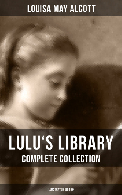 Луиза Мэй Олкотт LULU'S LIBRARY: Complete Collection (Illustrated Edition) луиза мэй олкотт lulu s library volume 3 of 3