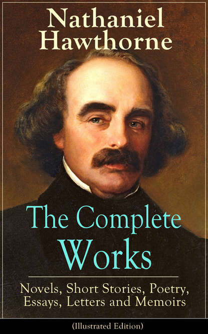 Nathaniel Hawthorne The Complete Works of Nathaniel Hawthorne: Novels, Short Stories, Poetry, Essays, Letters and Memoirs (Illustrated Edition) nathaniel hawthorne the collected poetical works of nathaniel hawthorne