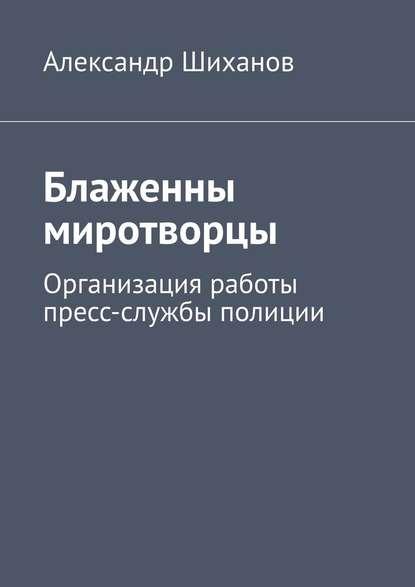 Александр Шиханов Блаженны миротворцы. Организация работы пресс-службы полиции 0 pr на 100