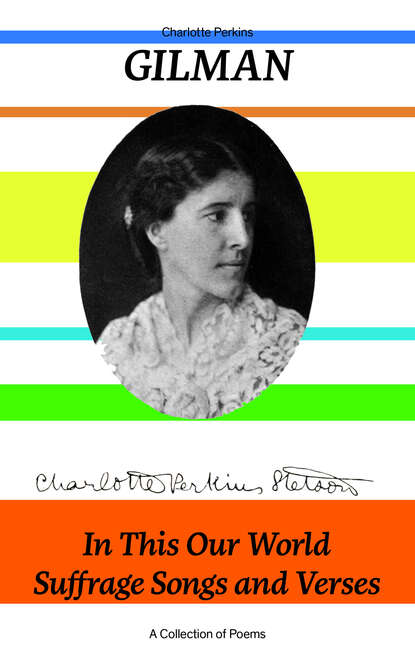 Charlotte Perkins Gilman In This Our World, Suffrage Songs and Verses - A Collection of Poems charlotte perkins gilman the collected poems of charlotte perkins gilman
