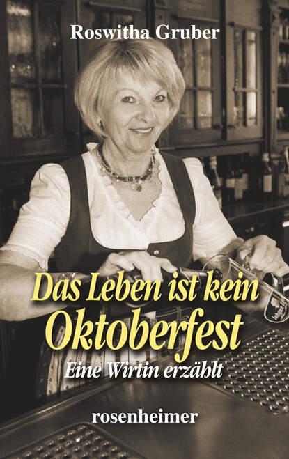 Roswitha Gruber Das Leben ist kein Oktoberfest - Eine Wirtin erzählt roswitha gruber das leben ist kein oktoberfest eine wirtin erzählt