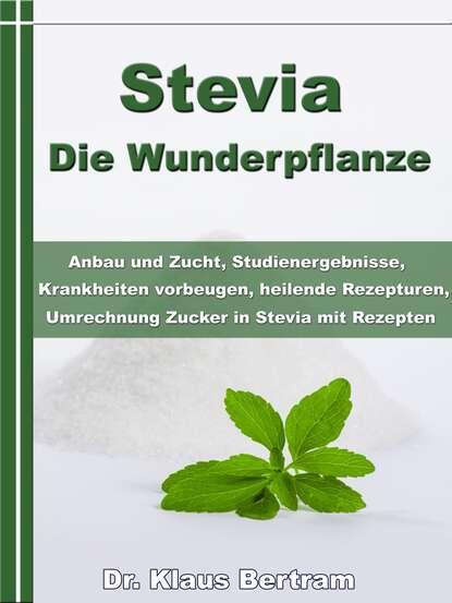 Dr. Klaus Bertram Stevia - Die Wunderpflanze dr klaus bertram arthrose – vergessen sie medikamente – mit natürlichen heilverfahren schmerz
