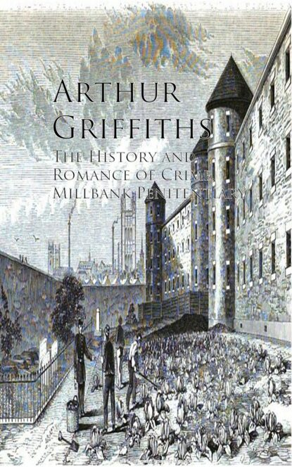 Фото - Griffiths Arthur The History and Romance of Crime, Millbank Penitentiary griffiths arthur a son of mars