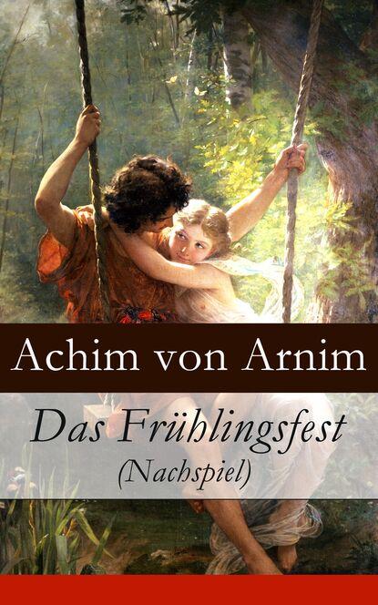 Achim von Arnim Das Frühlingsfest (Nachspiel) achim von arnim das frühlingsfest nachspiel