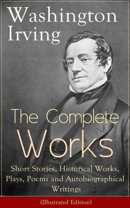 Вашингтон Ирвинг The Complete Works of Washington Irving: Short Stories, Historical Works, Plays, Poems and Autobiographical Writings (Illustrated Edition) william hazlitt the complete autobiographical works of s t coleridge illustrated edition